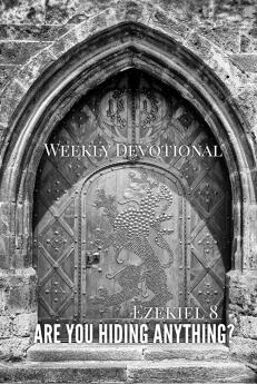 Weekly Devotional Are you hiding anything secrets dark hidden ezekiel 8 bible scripture
